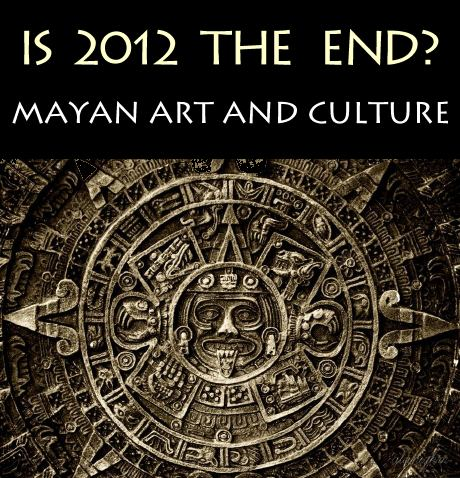 Is 2012 the End? Mayan Art and Culture